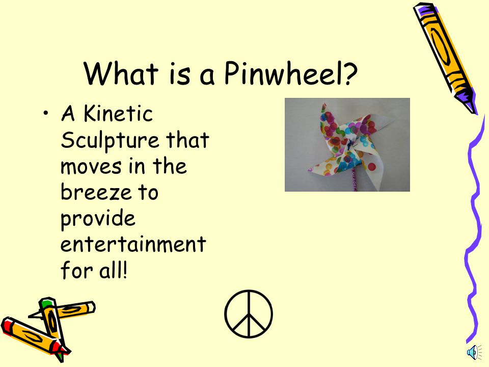 What is a Pinwheel A Kinetic Sculpture that moves in the breeze to provide entertainment for all!