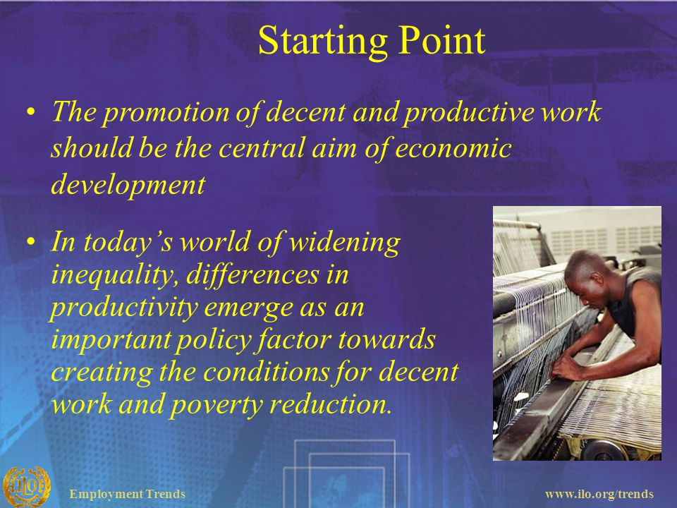Starting Point The promotion of decent and productive work should be the central aim of economic development.