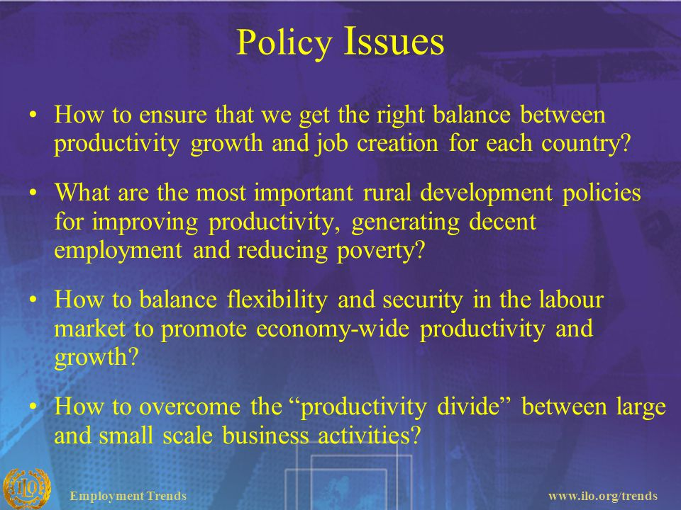 Policy Issues How to ensure that we get the right balance between productivity growth and job creation for each country