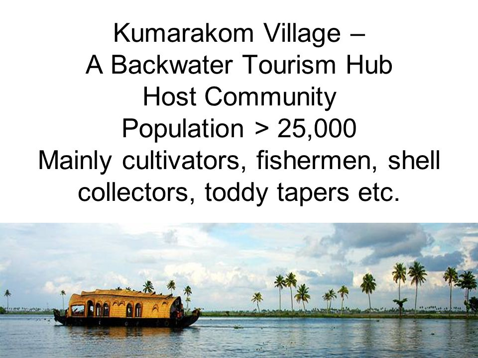 Kumarakom Village – A Backwater Tourism Hub Host Community Population > 25,000 Mainly cultivators, fishermen, shell collectors, toddy tapers etc.