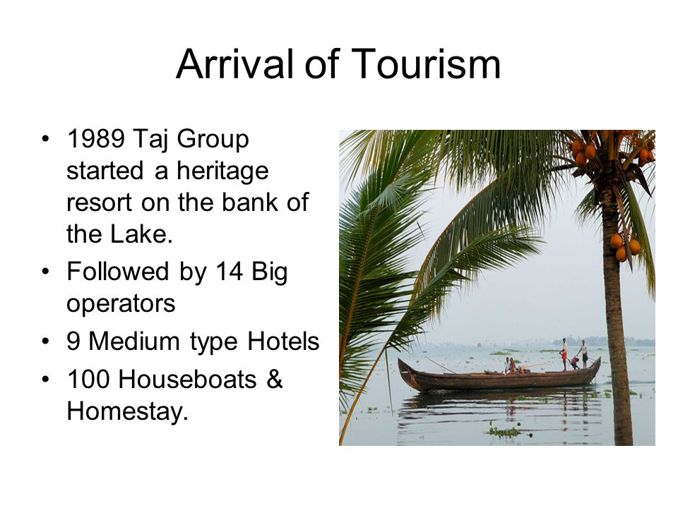 Arrival of Tourism 1989 Taj Group started a heritage resort on the bank of the Lake. Followed by 14 Big operators.