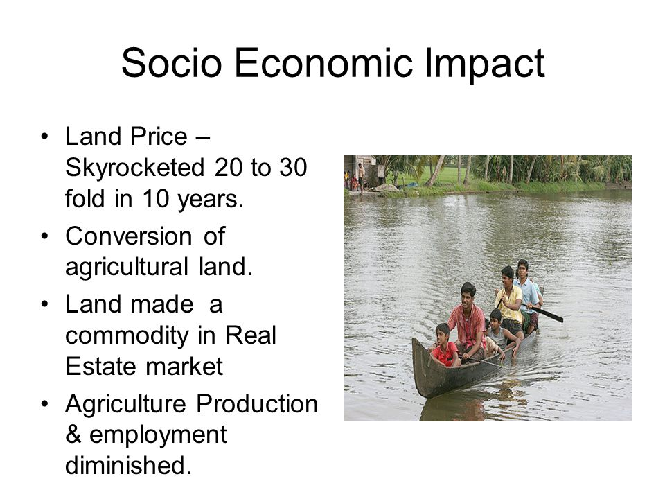 Socio Economic Impact Land Price – Skyrocketed 20 to 30 fold in 10 years. Conversion of agricultural land.
