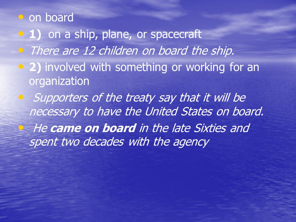 on board 1) on a ship, plane, or spacecraft. There are 12 children on board the ship. 2) involved with something or working for an organization.