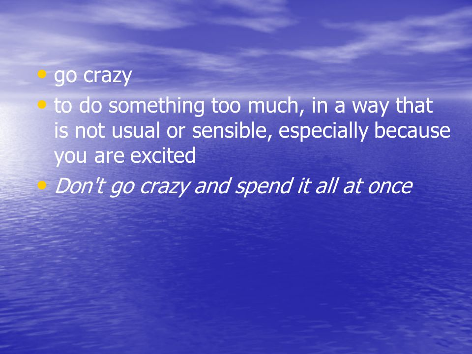 go crazy to do something too much, in a way that is not usual or sensible, especially because you are excited.
