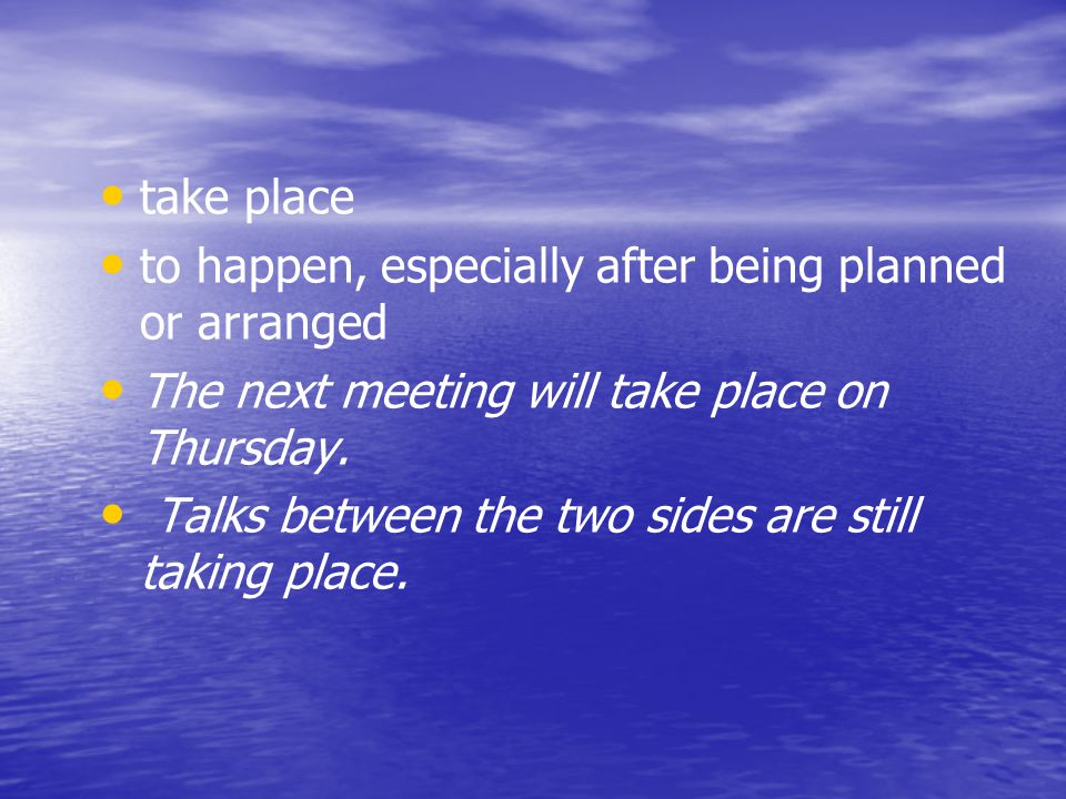 take place to happen, especially after being planned or arranged. The next meeting will take place on Thursday.