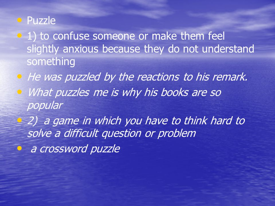 Puzzle 1) to confuse someone or make them feel slightly anxious because they do not understand something.