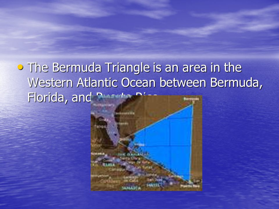 The Bermuda Triangle is an area in the Western Atlantic Ocean between Bermuda, Florida, and Puerto Rico.