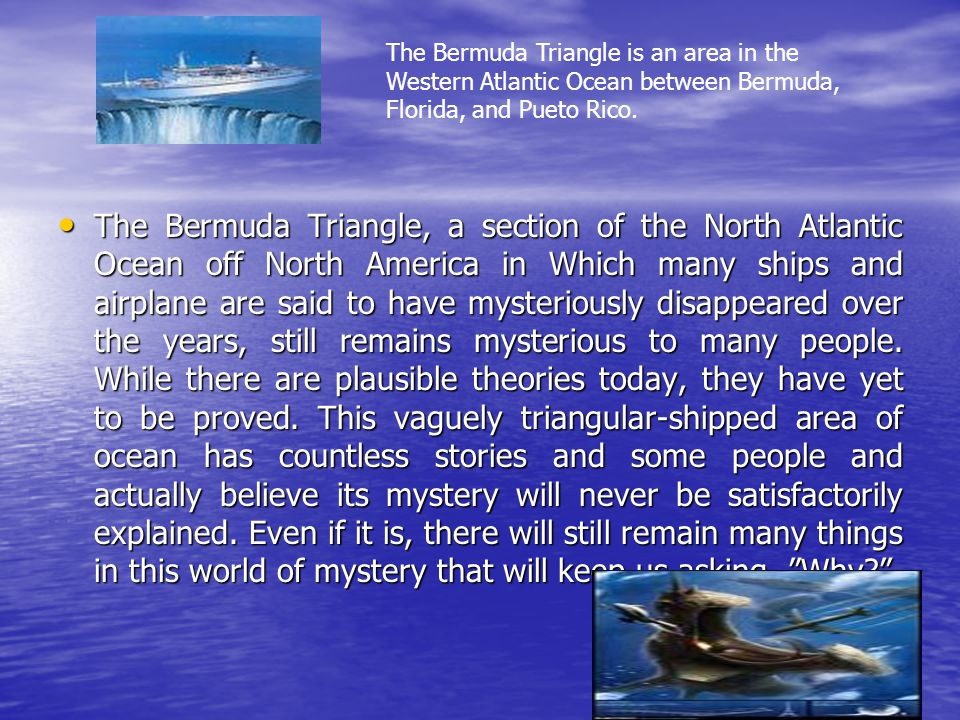The Bermuda Triangle is an area in the Western Atlantic Ocean between Bermuda, Florida, and Pueto Rico.
