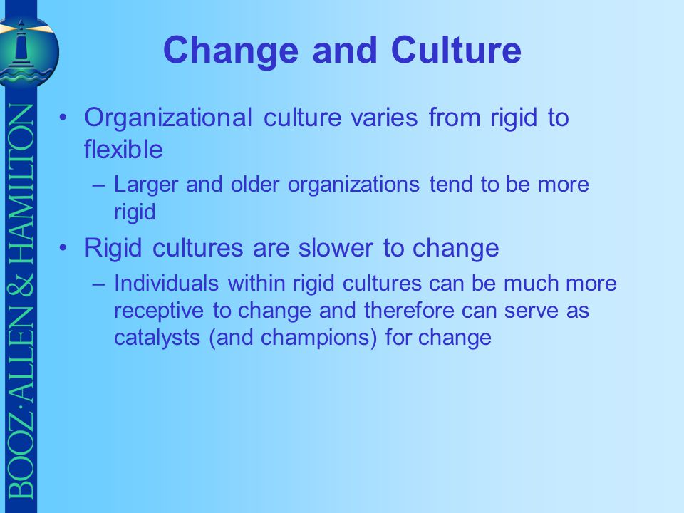 Change and Culture Organizational culture varies from rigid to flexible. Larger and older organizations tend to be more rigid.