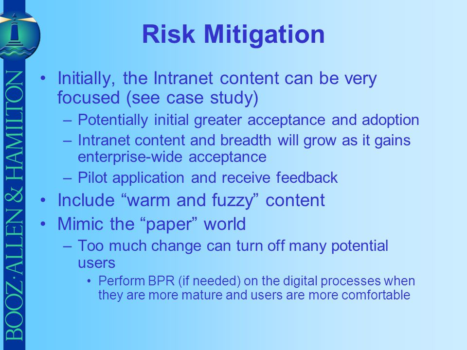 Risk Mitigation Initially, the Intranet content can be very focused (see case study) Potentially initial greater acceptance and adoption.