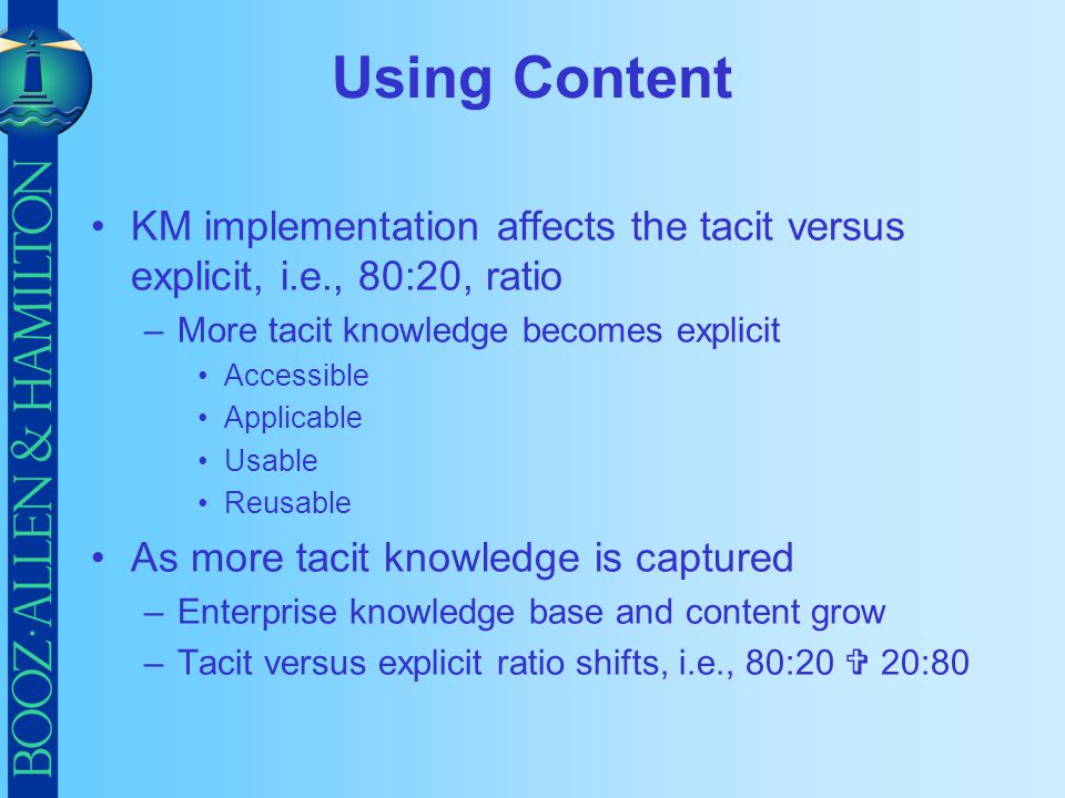 Using Content KM implementation affects the tacit versus explicit, i.e., 80:20, ratio. More tacit knowledge becomes explicit.