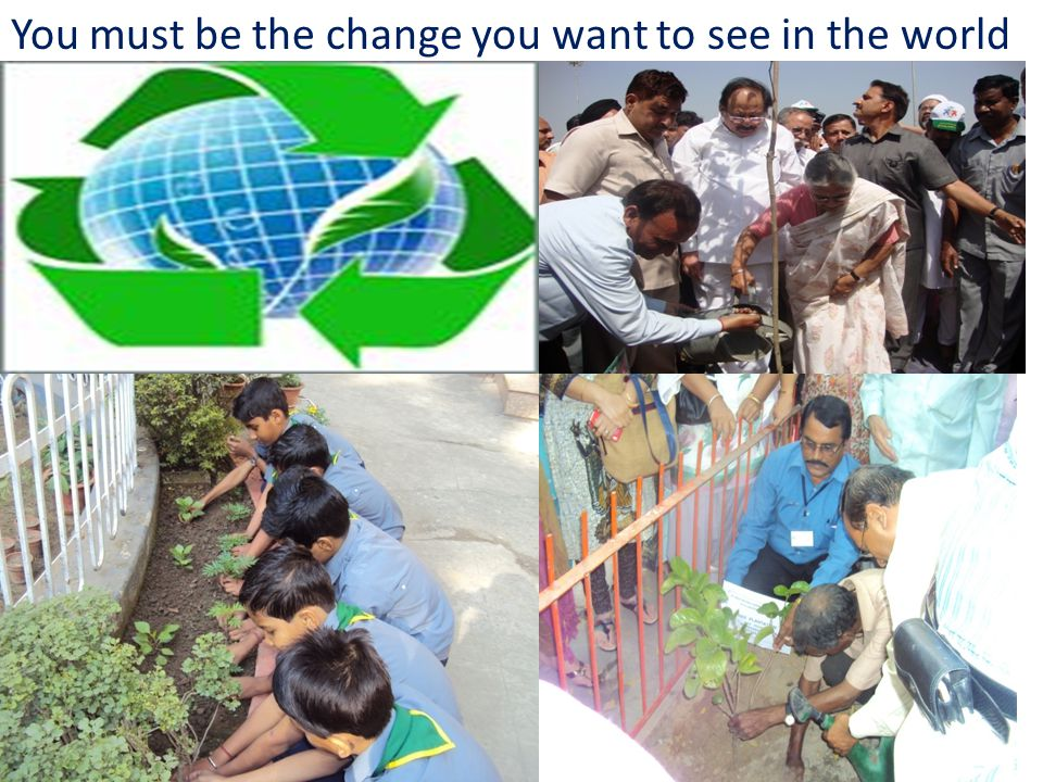 You must be the change you want to see in the world