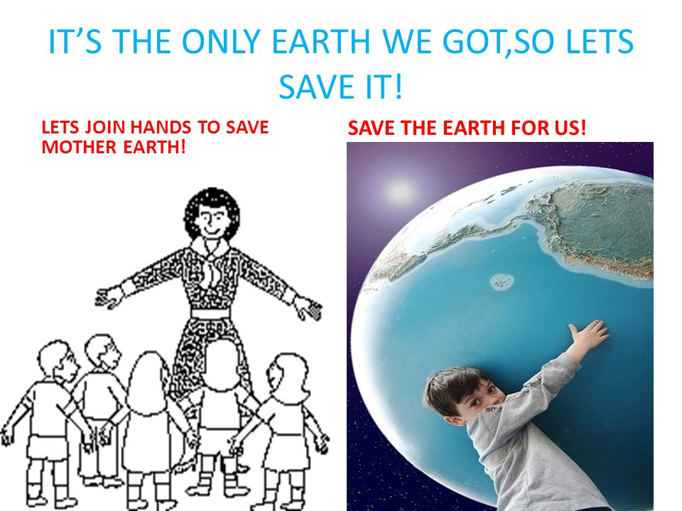 IT'S THE ONLY EARTH WE GOT,SO LETS SAVE IT!