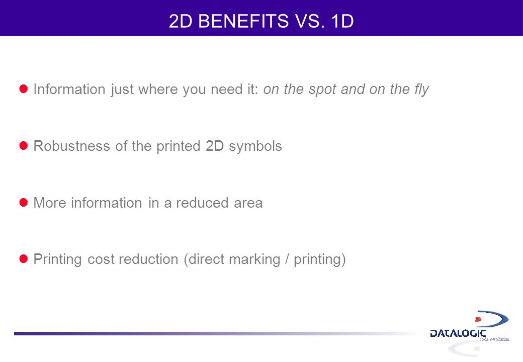 2D BENEFITS VS. 1D Information just where you need it: on the spot and on the fly. Robustness of the printed 2D symbols.