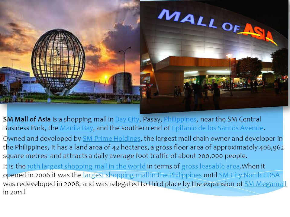 SM Mall of Asia is a shopping mall in Bay City, Pasay, Philippines, near the SM Central Business Park, the Manila Bay, and the southern end of Epifanio de los Santos Avenue.