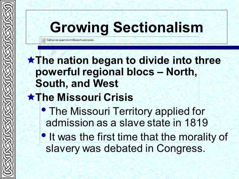 Growing Sectionalism The nation began to divide into three powerful regional blocs – North, South, and West.