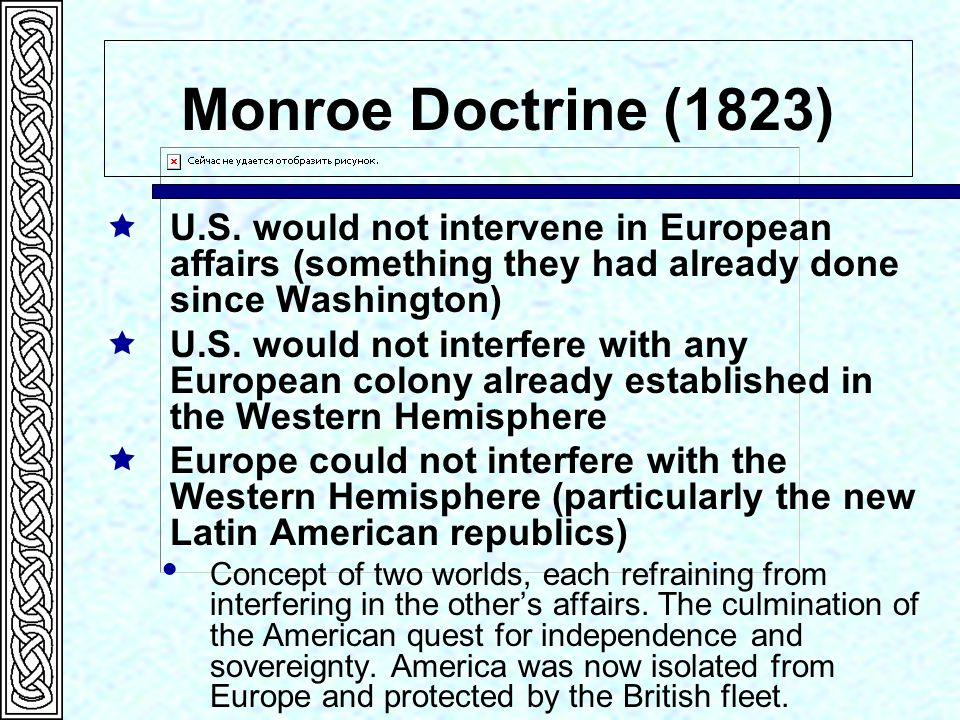 Monroe Doctrine (1823) U.S. would not intervene in European affairs (something they had already done since Washington)