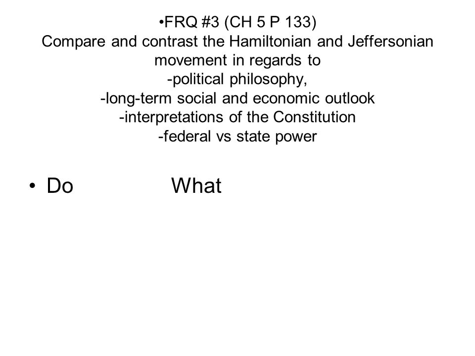 FRQ #3 (CH 5 P 133) Compare and contrast the Hamiltonian and Jeffersonian movement in regards to -political philosophy, -long-term social and economic outlook -interpretations of the Constitution -federal vs state power