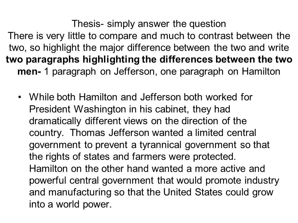 Thesis- simply answer the question There is very little to compare and much to contrast between the two, so highlight the major difference between the two and write two paragraphs highlighting the differences between the two men- 1 paragraph on Jefferson, one paragraph on Hamilton