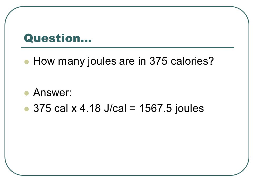 Question… How many joules are in 375 calories Answer: