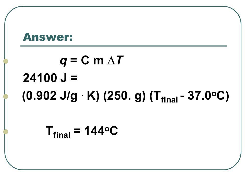 (0.902 J/g . K) (250. g) (Tfinal - 37.0oC) Tfinal = 144oC