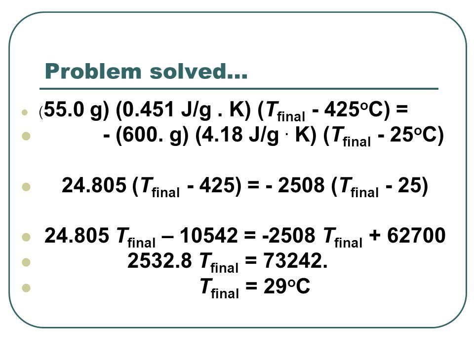 Problem solved… - (600. g) (4.18 J/g . K) (Tfinal - 25oC)