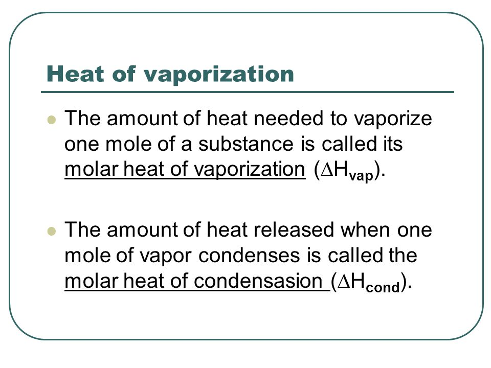 Heat of vaporization The amount of heat needed to vaporize one mole of a substance is called its molar heat of vaporization (DHvap).