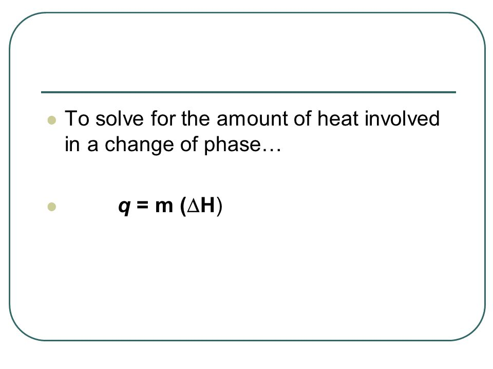 To solve for the amount of heat involved in a change of phase…