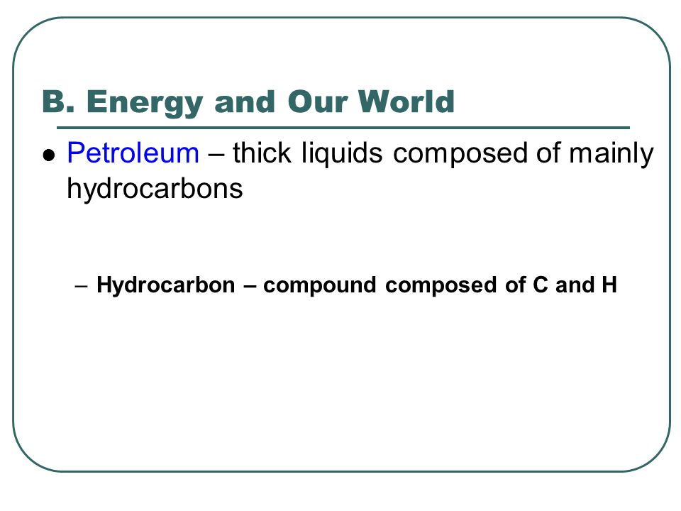 B. Energy and Our World Petroleum – thick liquids composed of mainly hydrocarbons.