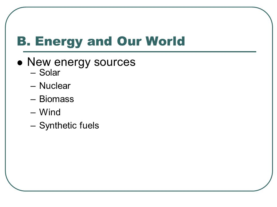 B. Energy and Our World New energy sources Solar Nuclear Biomass Wind