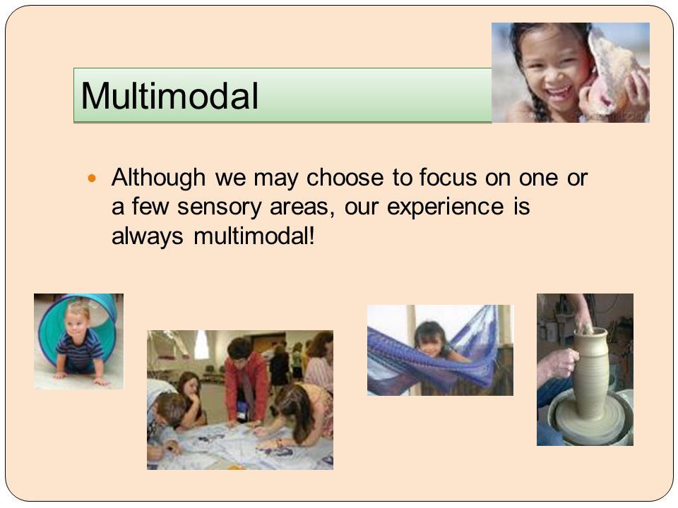 Multimodal Although we may choose to focus on one or a few sensory areas, our experience is always multimodal!