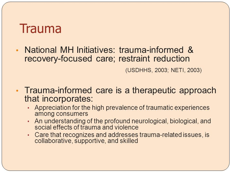 Trauma National MH Initiatives: trauma-informed & recovery-focused care; restraint reduction. (USDHHS, 2003; NETI, 2003)
