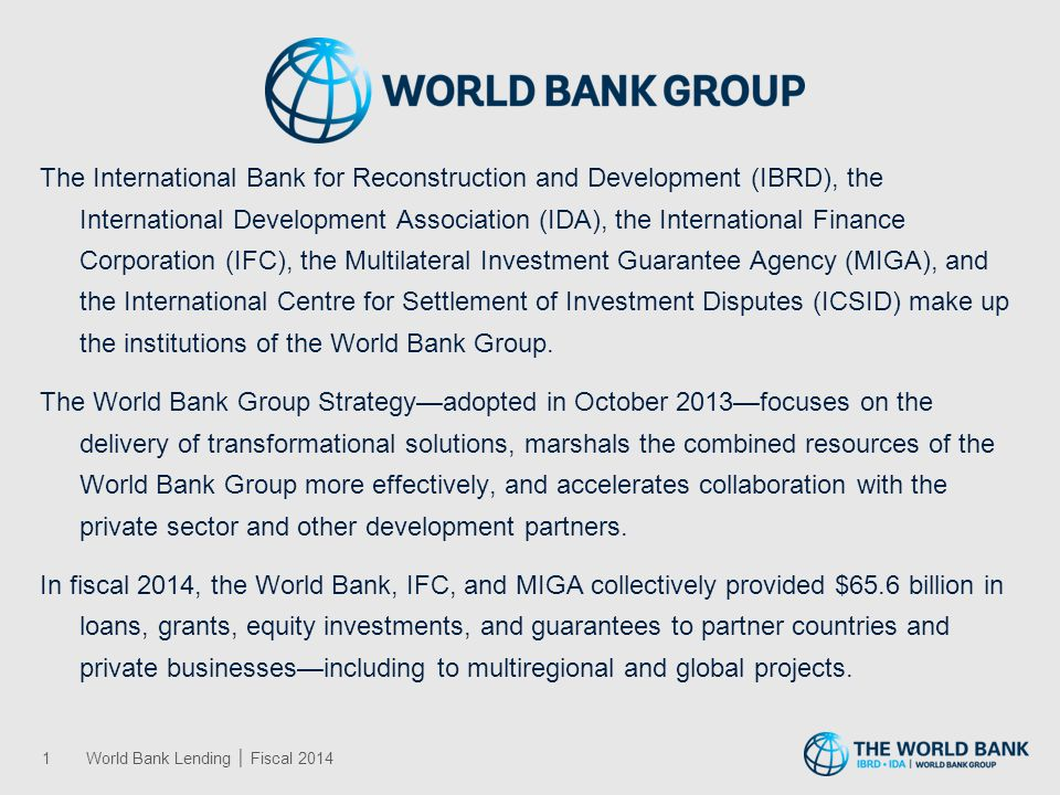 The World Bank is comprised of the International Bank for Reconstruction and Development (IBRD) and the International Development Association (IDA), and it is committed to the goals of ending extreme poverty and boosting shared prosperity and to achieving both goals in a sustainable manner. The World Bank provides financing, knowledge, and convening services that help client countries address their most important development challenges. This year, the World Bank has undergone a historic institutional change. The implementation of this change improves the World Bank's ability to tailor solutions to specific development challenges in such areas as institutions and governance; human development and gender; sustainable development; and finance, trade, and private sector development. Solutions-oriented, focused on clients, accountable for quality results, dedicated to financial integrity and cost-effectiveness, inspired and innovative, the World Bank is committed to improving the lives of roughly a billion people now living in extreme poverty.