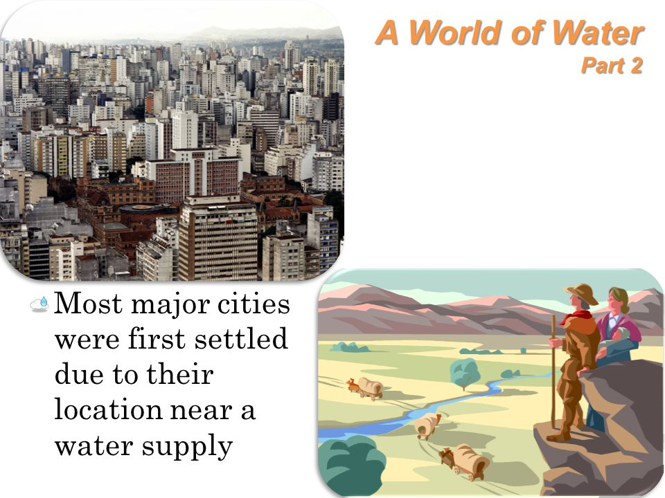 A World of Water Part 2 Most major cities were first settled due to their location near a water supply.