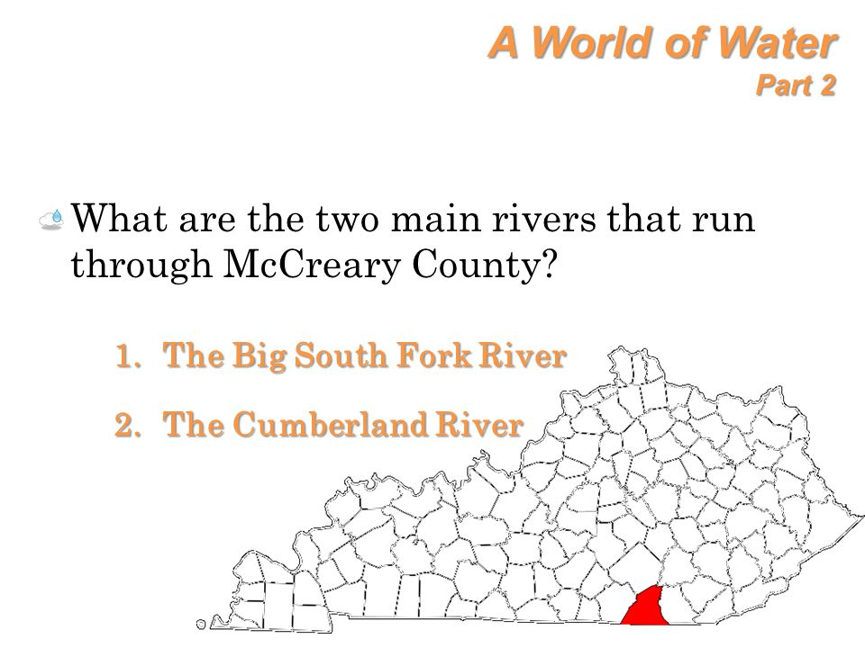 A World of Water Part 2 What are the two main rivers that run through McCreary County The Big South Fork River.