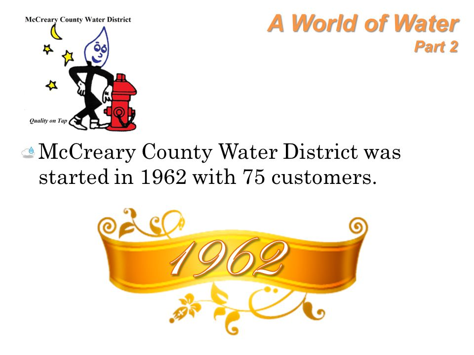 A World of Water Part 2 McCreary County Water District was started in 1962 with 75 customers. 1962