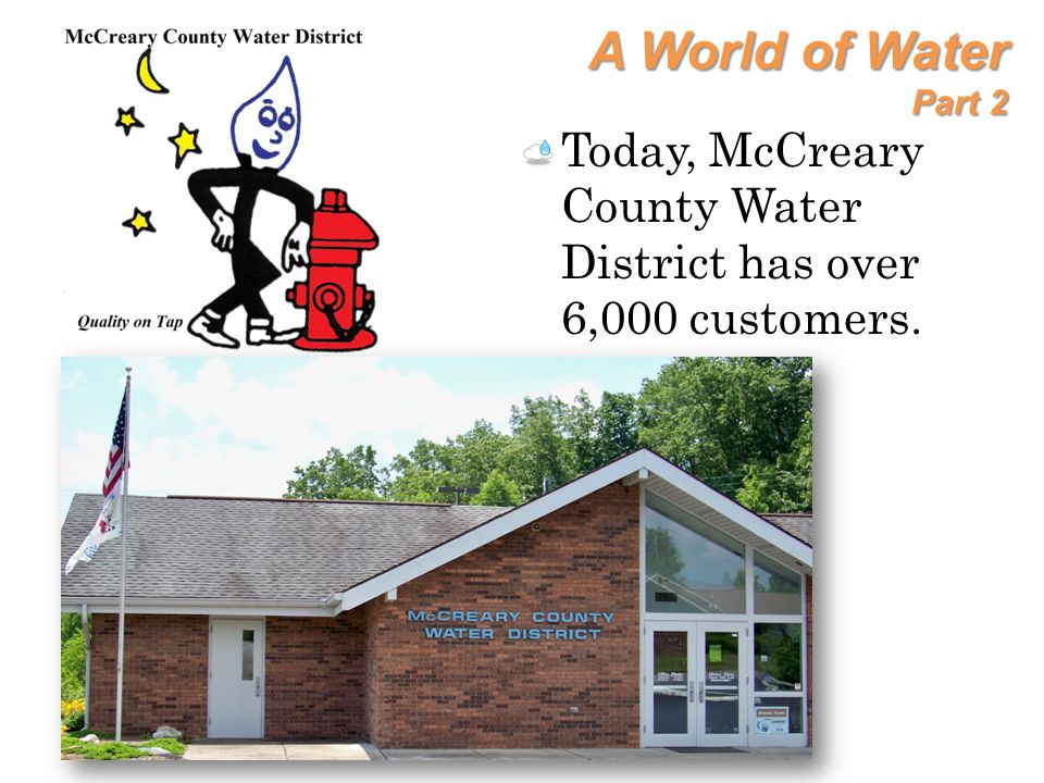 A World of Water Part 2 Today, McCreary County Water District has over 6,000 customers.