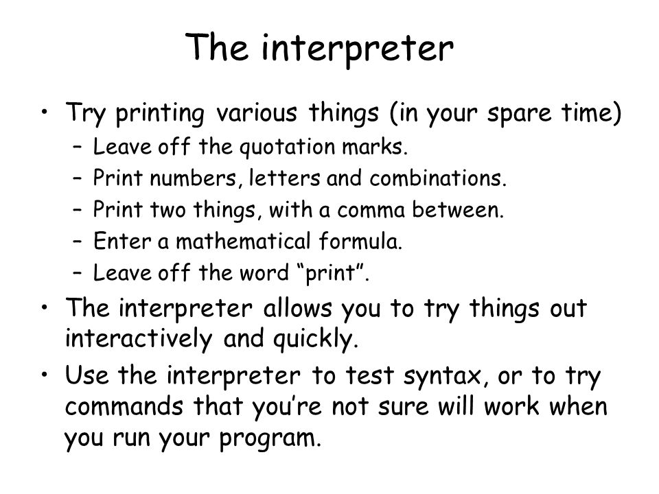 The interpreter Try printing various things (in your spare time)