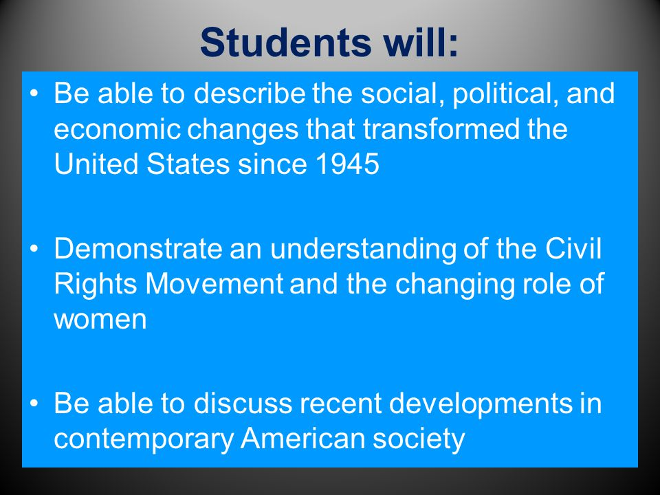 Students will: Be able to describe the social, political, and economic changes that transformed the United States since