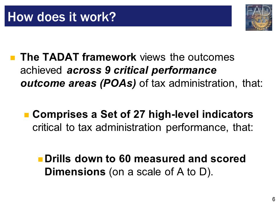 How does it work The TADAT framework views the outcomes achieved across 9 critical performance outcome areas (POAs) of tax administration, that: