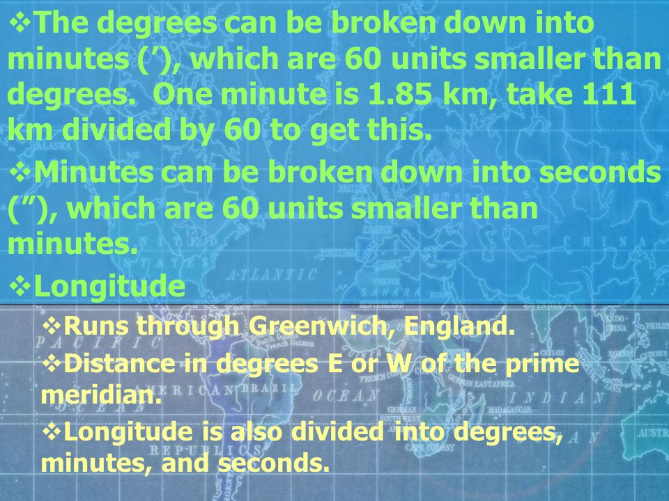 The degrees can be broken down into minutes ('), which are 60 units smaller than degrees. One minute is 1.85 km, take 111 km divided by 60 to get this.