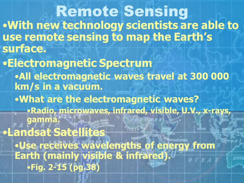 Remote Sensing With new technology scientists are able to use remote sensing to map the Earth's surface.