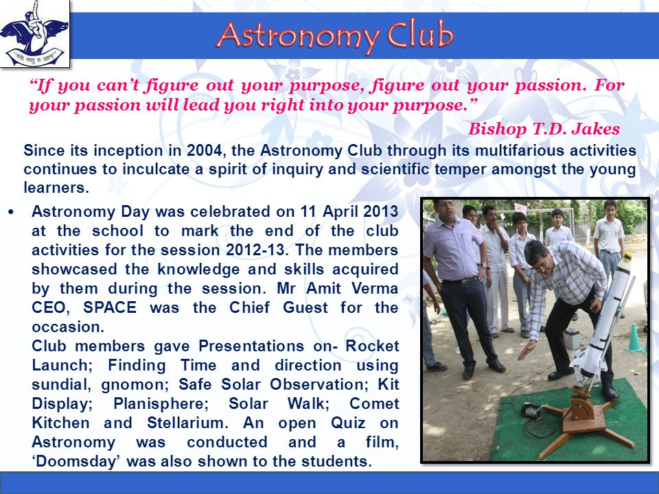 Astronomy Club If you can't figure out your purpose, figure out your passion. For your passion will lead you right into your purpose.