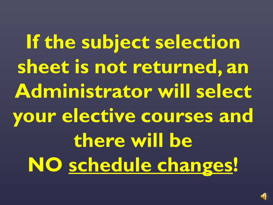 If the subject selection sheet is not returned, an Administrator will select your elective courses and there will be