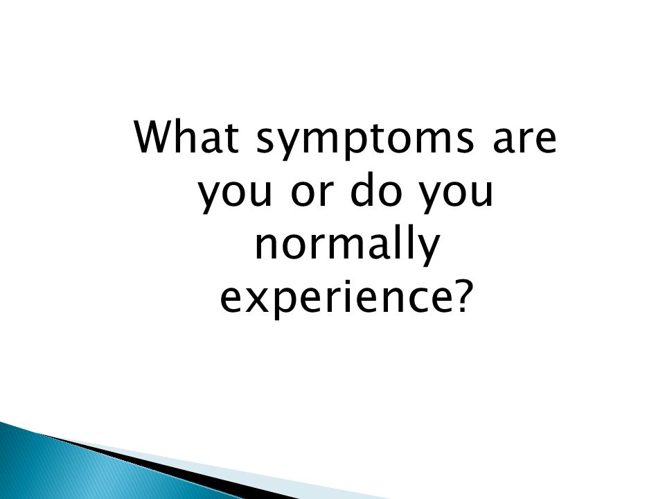 What symptoms are you or do you normally experience