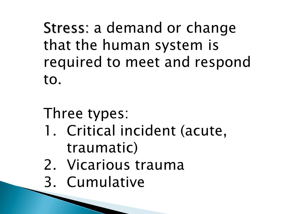 Stress: a demand or change that the human system is required to meet and respond to.