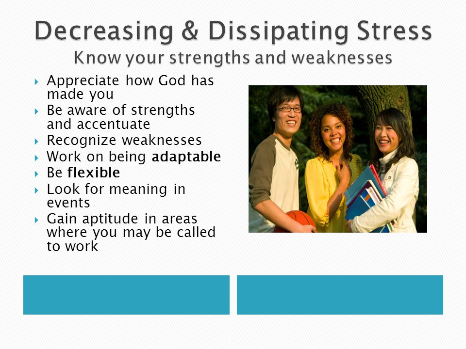 Decreasing & Dissipating Stress Know your strengths and weaknesses