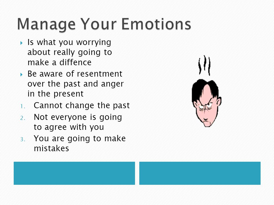 Manage Your Emotions Is what you worrying about really going to make a diffence. Be aware of resentment over the past and anger in the present.