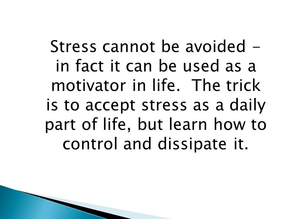 Stress cannot be avoided - in fact it can be used as a motivator in life.