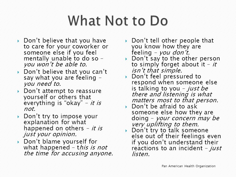 What Not to Do Don't believe that you have to care for your coworker or someone else if you feel mentally unable to do so – you won't be able to.